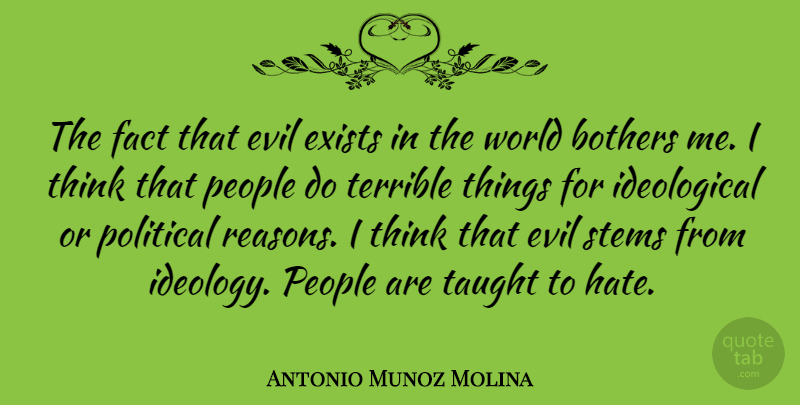 Antonio Munoz Molina Quote About Bothers, Exists, Fact, People, Stems: The Fact That Evil Exists...