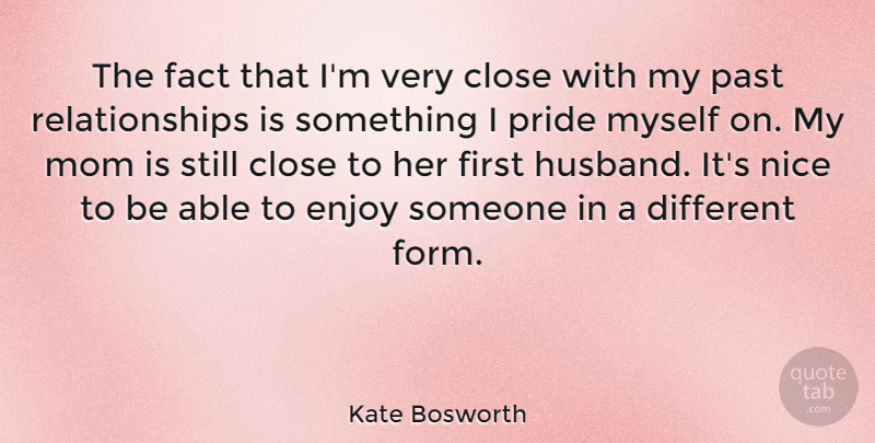 Kate Bosworth: The fact that I\'m very close with my past ...