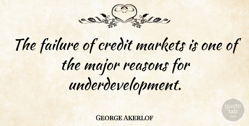 George Akerlof Quote About Failure, Major, Markets: The Failure Of Credit Markets...