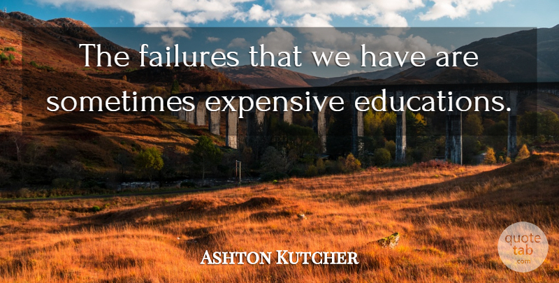 Ashton Kutcher Quote About Sometimes, Expensive: The Failures That We Have...
