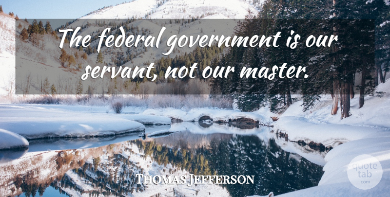 Thomas Jefferson Quote About Government, Masters, Servant: The Federal Government Is Our...