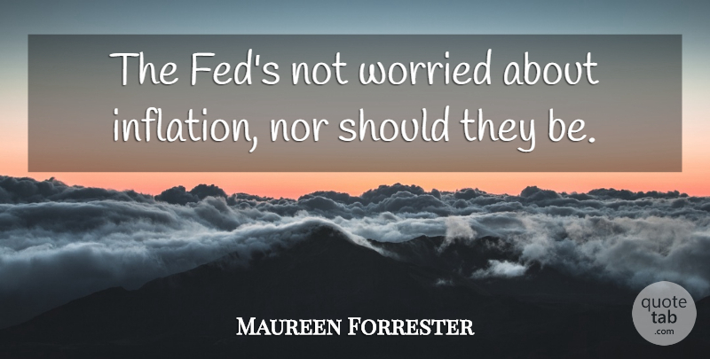 Maureen Forrester Quote About Nor, Worried: The Feds Not Worried About...