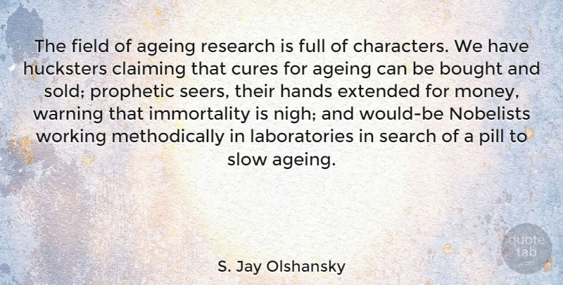 S. Jay Olshansky Quote About Ageing, Bought, Claiming, Cures, Extended: The Field Of Ageing Research...