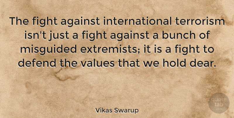 Vikas Swarup Quote About Against, Bunch, Defend, Hold, Misguided: The Fight Against International Terrorism...