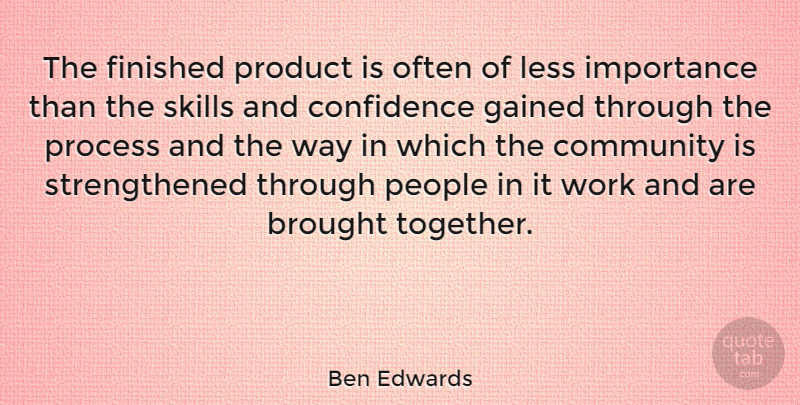 Ben Edwards Quote About Brought, Finished, Gained, Importance, Less: The Finished Product Is Often...