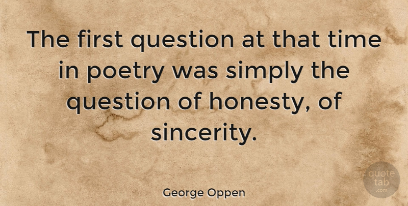 George Oppen Quote About Honesty, Firsts, Sincerity: The First Question At That...