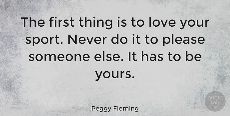 Peggy Fleming Quote About Leadership, Sports, Love You: The First Thing Is To...