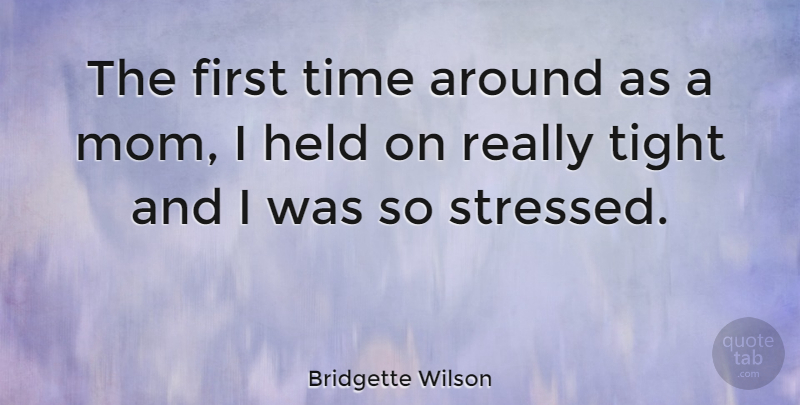 Bridgette Wilson Quote About Mom, Stressed, Firsts: The First Time Around As...