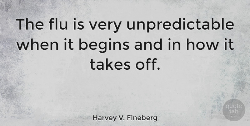 Harvey V. Fineberg Quote About Flu, Unpredictable: The Flu Is Very Unpredictable...