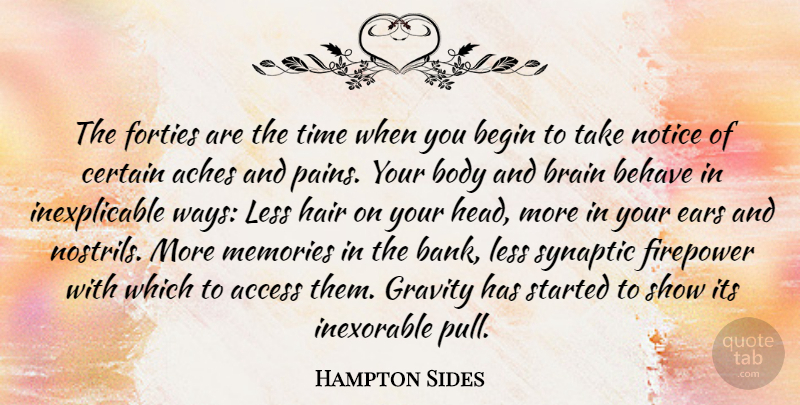 Hampton Sides Quote About Access, Aches, Begin, Behave, Body: The Forties Are The Time...