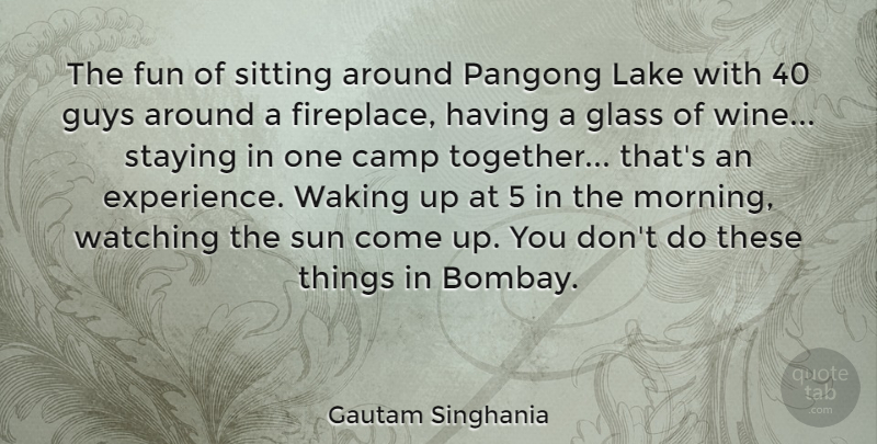Gautam Singhania Quote About Camp, Experience, Fun, Glass, Guys: The Fun Of Sitting Around...