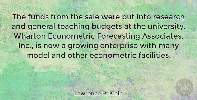 Lawrence R. Klein Quote About Budgets, Enterprise, Funds, General, Model: The Funds From The Sale...