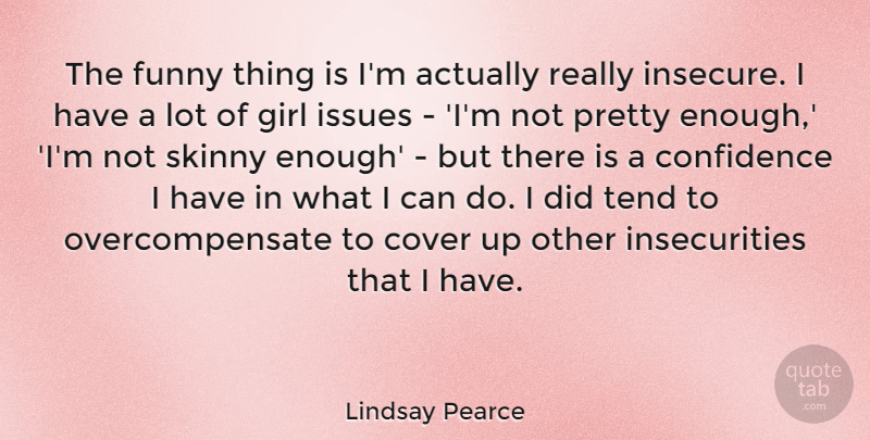 Lindsay Pearce Quote About Cover, Funny, Issues, Skinny, Tend: The Funny Thing Is Im...