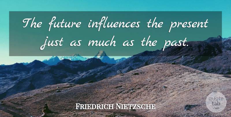 Friedrich Nietzsche Quote About Inspirational, Future, Past: The Future Influences The Present...