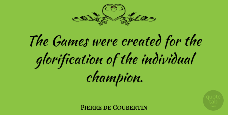 Pierre de Coubertin Quote About Created, French Leader: The Games Were Created For...