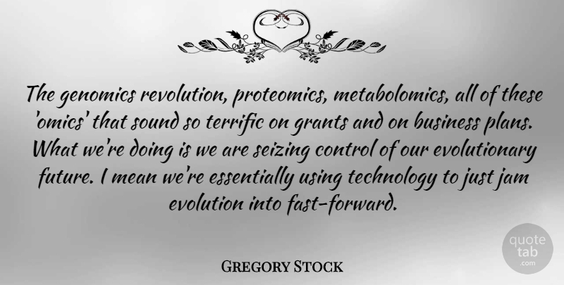 Gregory Stock Quote About Business, Control, Evolution, Future, Grants: The Genomics Revolution Proteomics Metabolomics...