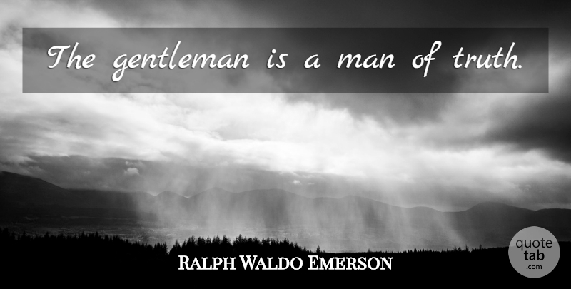 Ralph Waldo Emerson Quote About Truth, Men, Gentleman: The Gentleman Is A Man...