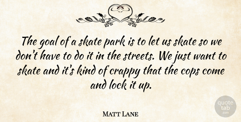 Matt Lane Quote About Cops, Crappy, Goal, Lock, Park: The Goal Of A Skate...
