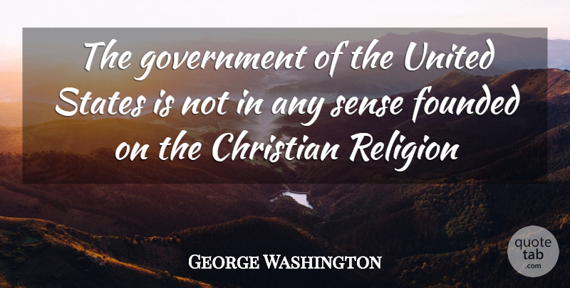 George Washington Quote About Christian, Founded, Government, Religion, States: The Government Of The United...