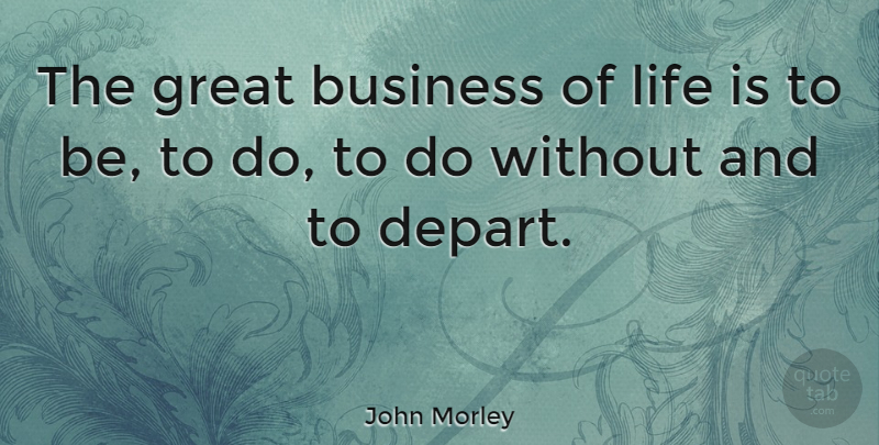 John Morley Quote About British Statesman, Business, Great, Life: The Great Business Of Life...