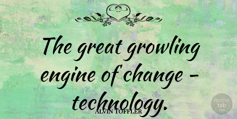 Alvin Toffler Quote About Change, Technology, Growling: The Great Growling Engine Of...