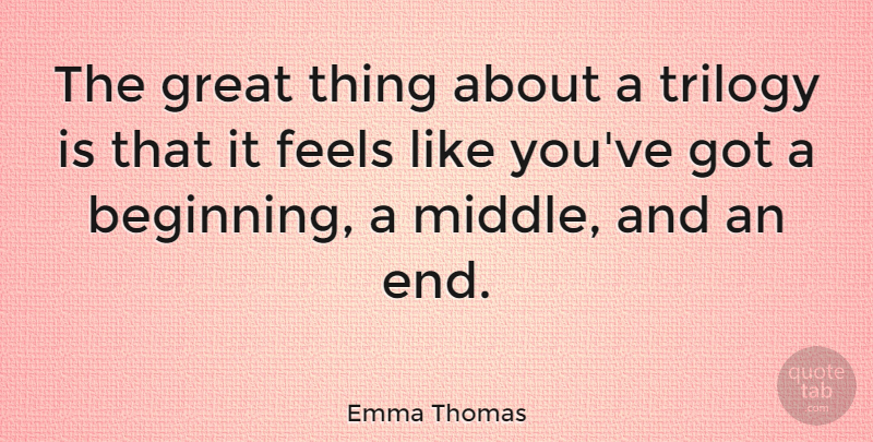 Emma Thomas Quote About Feels, Great, Trilogy: The Great Thing About A...