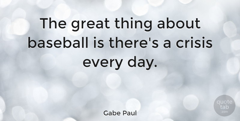 Gabe Paul Quote About Baseball, Crisis, Great: The Great Thing About Baseball...