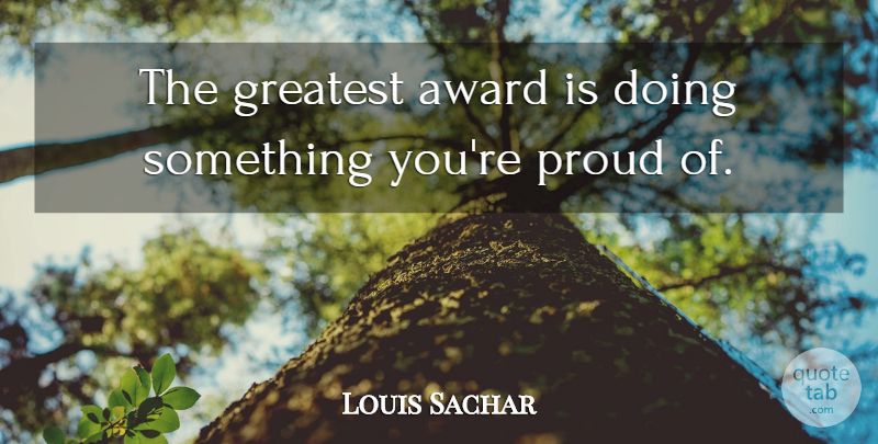Louis Sachar Quote About Award, Greatest, Proud: The Greatest Award Is Doing...