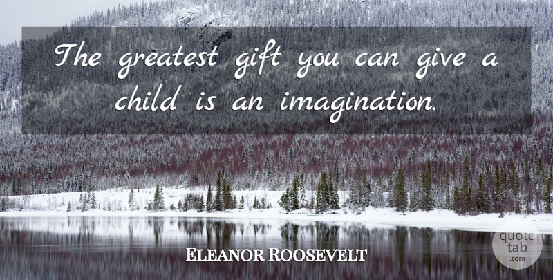 Eleanor Roosevelt Quote About Children, Imagination, Giving: The Greatest Gift You Can...