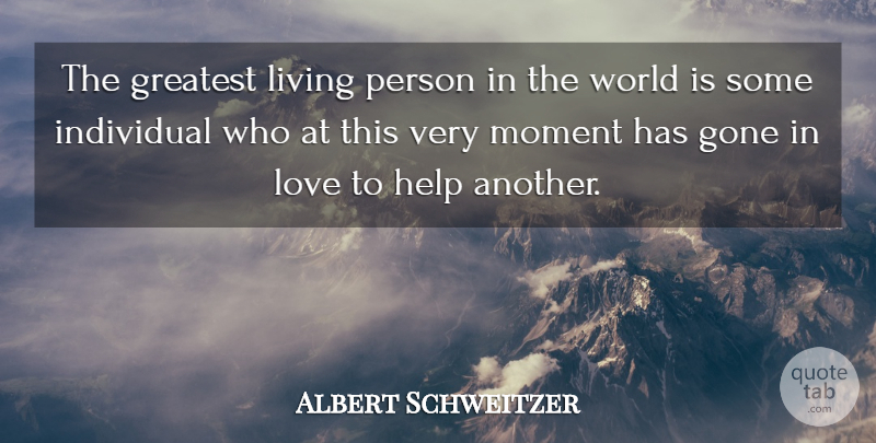 Albert Schweitzer Quote About Gone, World, Helping: The Greatest Living Person In...