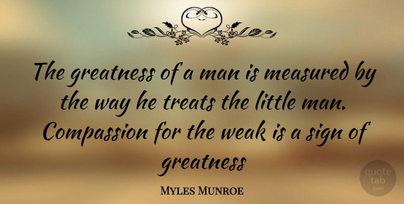 Myles Munroe Quote About Greatness, Men, Compassion: The Greatness Of A Man...