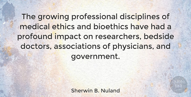 Sherwin B. Nuland Quote About Bedside, Government, Growing, Impact, Medical: The Growing Professional Disciplines Of...