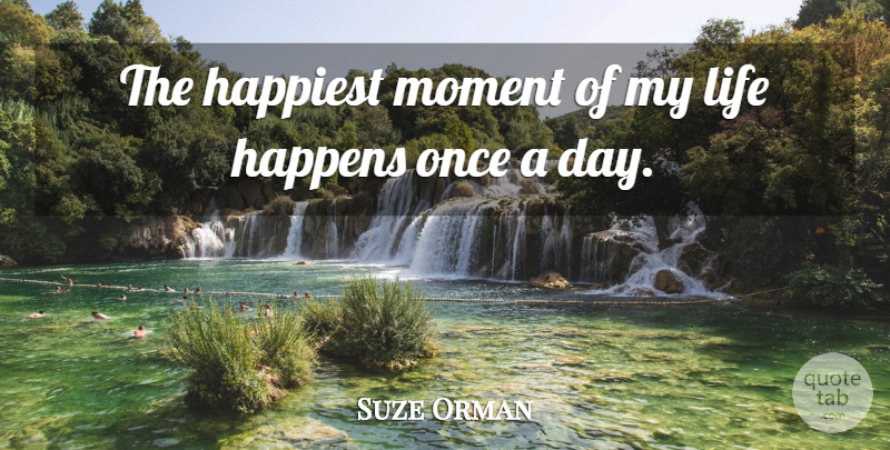 Suze Orman Quote About Moments, Life Happens, Happens: The Happiest Moment Of My...