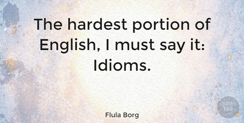 flula borg the hardest portion of english i must say it idioms