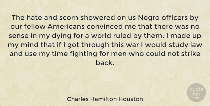 Charles Hamilton Houston Quote About Convinced, Dying, Fellow, Fighting, Hate: The Hate And Scorn Showered...