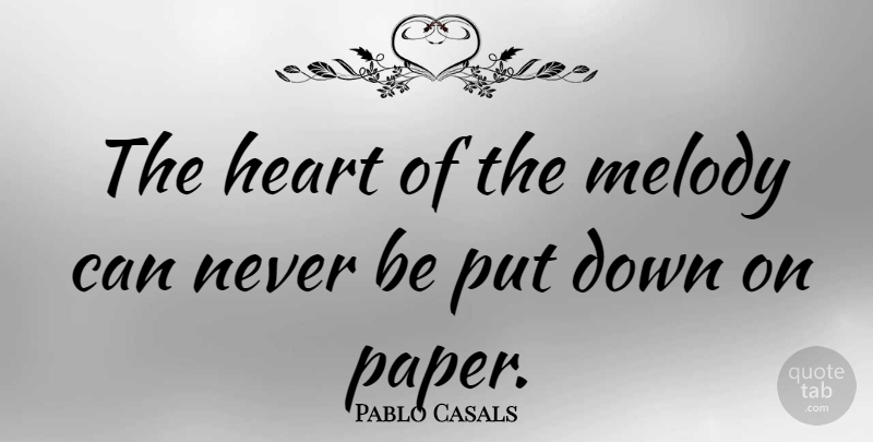 Pablo Casals Quote About Heart, Paper, Melody: The Heart Of The Melody...