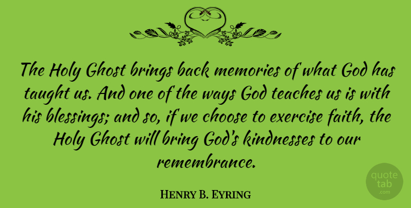 Henry B. Eyring Quote About Brings, Choose, Exercise, Faith, Ghost: The Holy Ghost Brings Back...