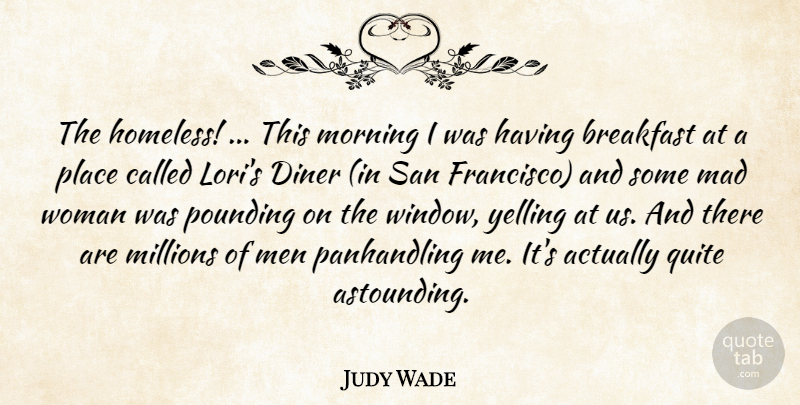 Judy Wade Quote About Breakfast, Diner, Mad, Men, Millions: The Homeless This Morning I...
