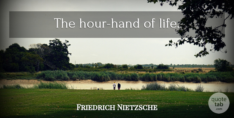 Friedrich Nietzsche Quote About Hands, Hours: The Hour Hand Of Life...