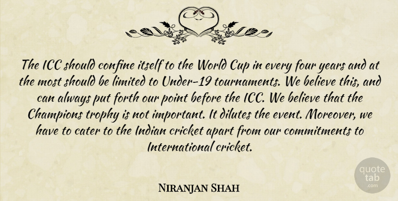 Niranjan Shah Quote About Apart, Believe, Cater, Champions, Confine: The Icc Should Confine Itself...