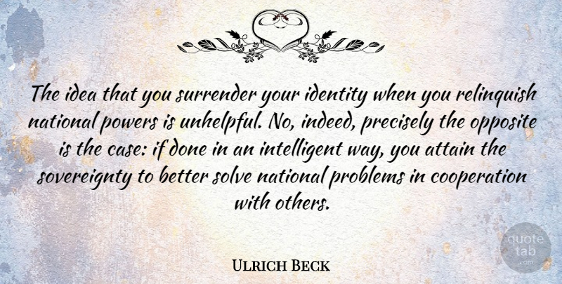 Ulrich Beck Quote About Intelligent, Opposites, Ideas: The Idea That You Surrender...