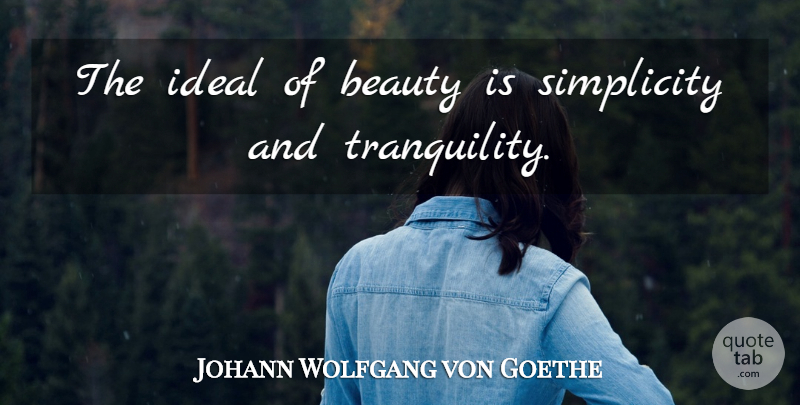 Johann Wolfgang von Goethe Quote About Beauty, Simplicity, Tranquility: The Ideal Of Beauty Is...