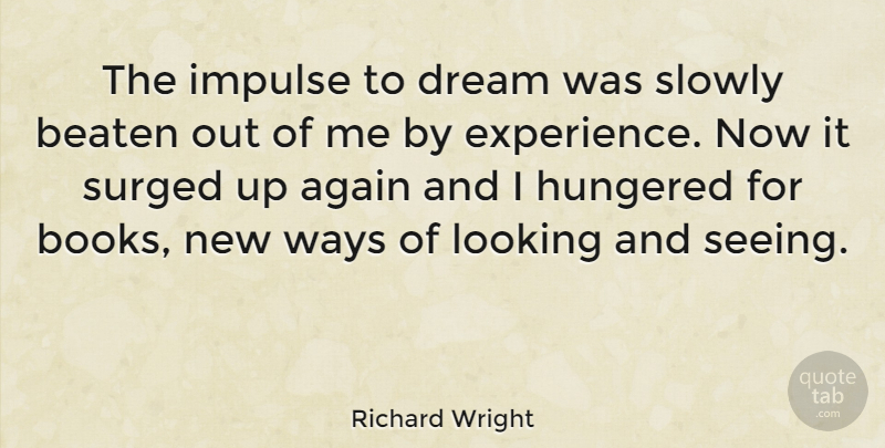 Richard Wright Quote About Again, American Novelist, Beaten, Impulse, Slowly: The Impulse To Dream Was...