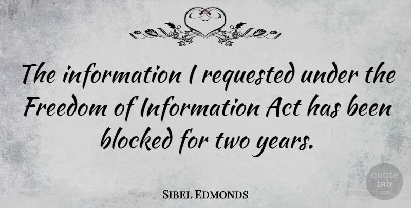 Sibel Edmonds Quote About Act, Blocked, Freedom, Information: The Information I Requested Under...
