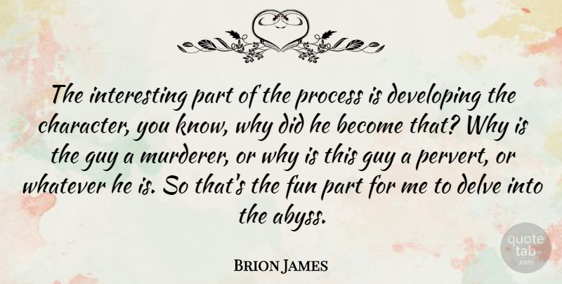 Brion James Quote About Developing, Fun, Guy, Process, Whatever: The Interesting Part Of The...