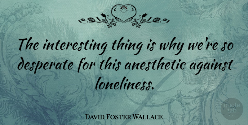 David Foster Wallace: The interesting thing is why we\'re so ...