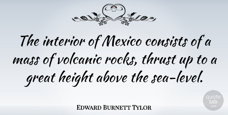 Edward Burnett Tylor Quote About Sea, Rocks, Mexico: The Interior Of Mexico Consists...