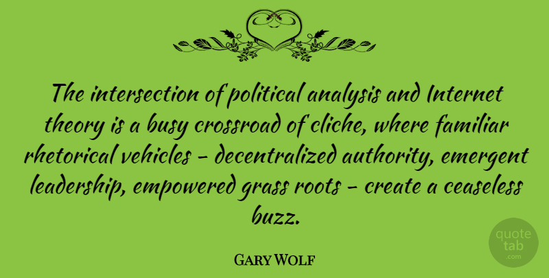 Gary Wolf Quote About Analysis, Busy, Create, Empowered, Familiar: The Intersection Of Political Analysis...