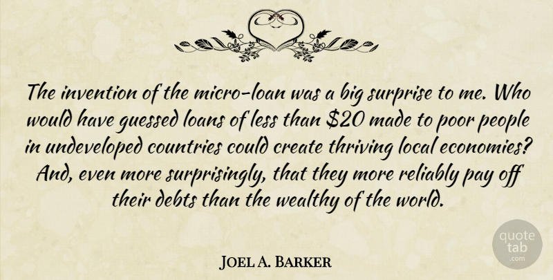 Joel A. Barker Quote About Countries, Debts, Invention, Less, Loans: The Invention Of The Micro...
