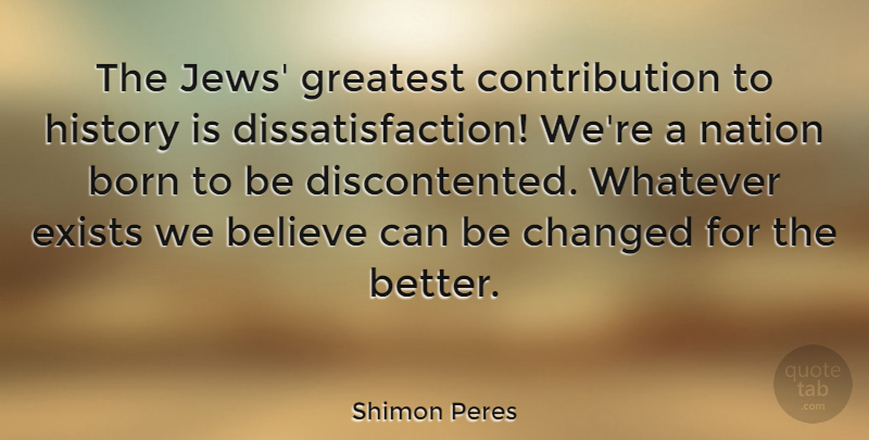 Shimon Peres Quote About Believe, Born, Changed, Exists, Greatest: The Jews Greatest Contribution To...